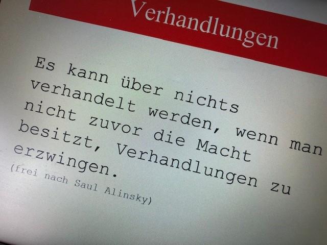 """Zitat: """"Es kann über nichts verhandelt werden, wenn man nicht zuvor die Macht besitzt, Verhandlungen zu erzwingen."""" (frei nach Saul Alinsky)"""